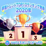 【令和2年原宿トレンドまとめ?!】2020年を彩ったHARAJUKU POP ベスト10 大発表(後編)